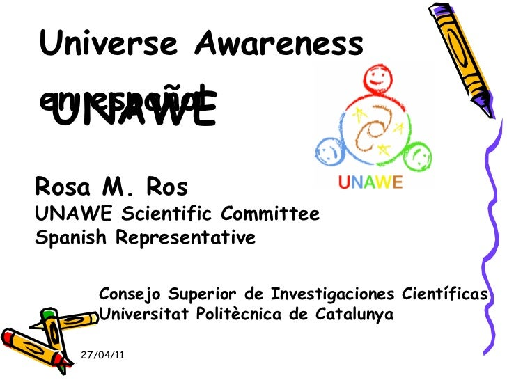 UNAWE <ul><li>Universe Awareness </li></ul><ul><li>en español </li></ul>27/04/11 Rosa M. Ros UNAWE Scientific Committee Sp...