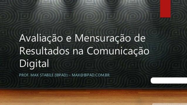 Avaliação e Mensuração de Resultados na Comunicação Digital PROF. MAX STABILE (IBPAD) – MAX@IBPAD.COM.BR