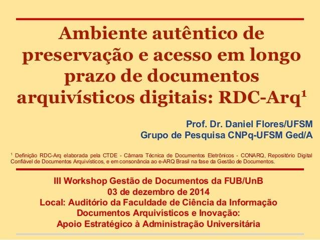 Ambiente autêntico de preservação e acesso em longo prazo de documentos arquivísticos digitais: RDC-Arq1 Prof. Dr. Daniel ...