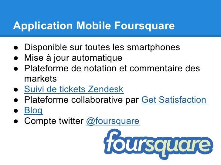 Application Mobile Foursquare● Disponible sur toutes les smartphones● Mise à jour automatique● Plateforme de notation et c...