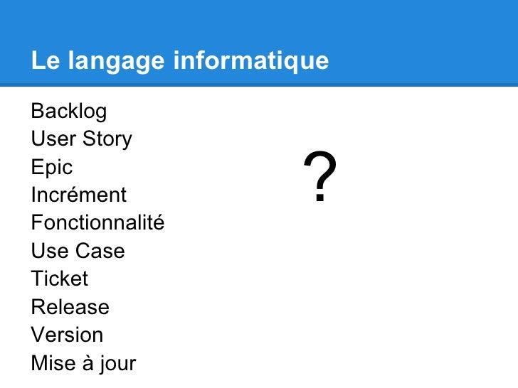 Le langage informatiqueBacklogUser StoryEpicIncrémentFonctionnalité                    ?Use CaseTicketReleaseVersionMise à...