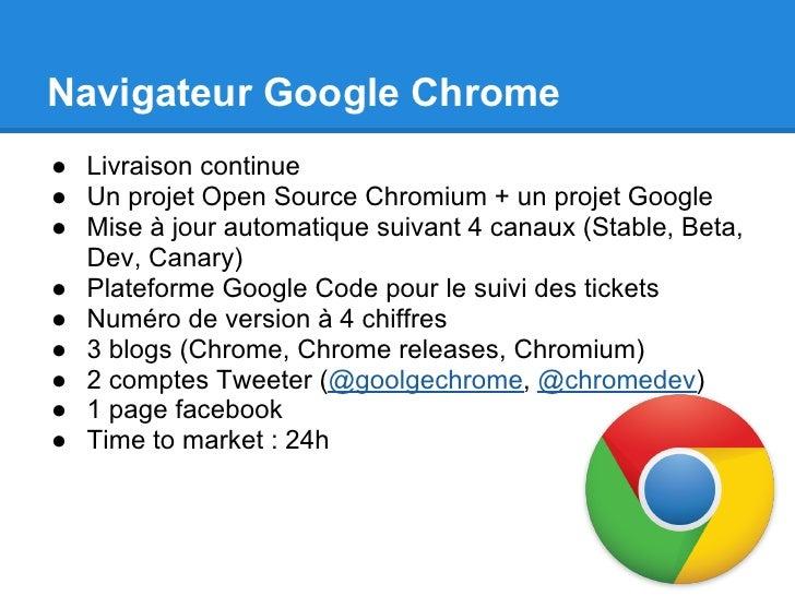 Navigateur Google Chrome● Livraison continue● Un projet Open Source Chromium + un projet Google● Mise à jour automatique s...