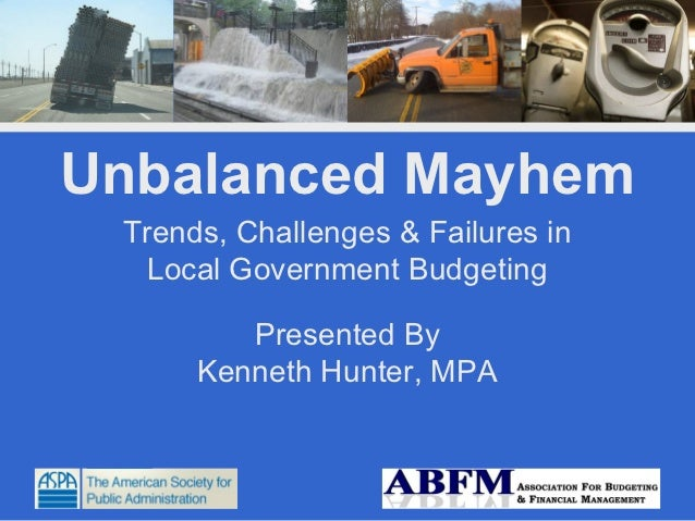 Unbalanced Mayhem Trends, Challenges & Failures in  Local Government Budgeting         Presented By      Kenneth Hunter, MPA