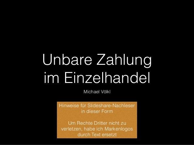 Unbare Zahlung  im Einzelhandel Michael Völkl Hinweise für Slideshare-Nachleser in dieser Form Um Rechte Dritter nicht zu...