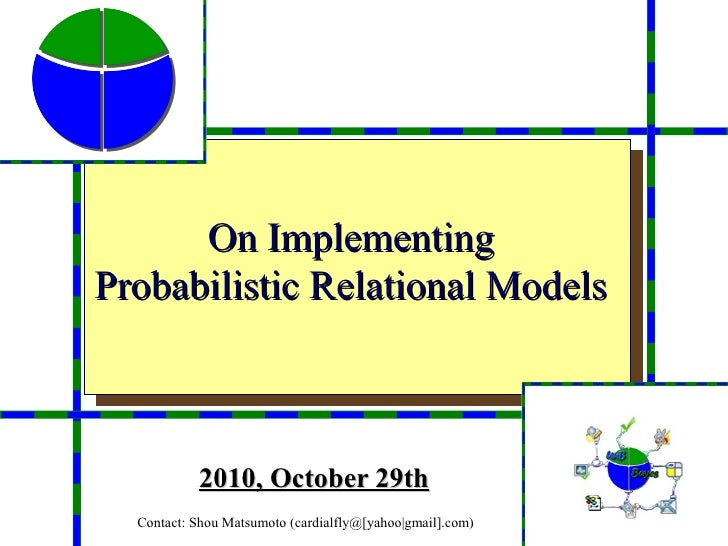 On ImplementingProbabilistic Relational Models           2010, October 29th  Contact: Shou Matsumoto (cardialfly@[yahoo|gm...