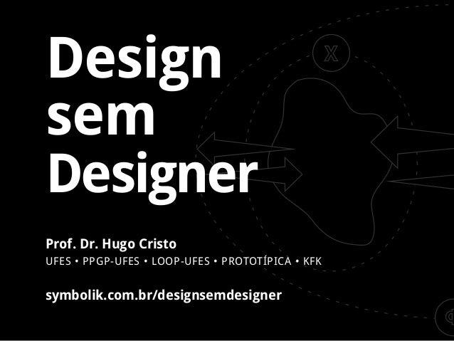 Design  sem  Designer  symbolik.com.br/designsemdesigner  Prof. Dr. Hugo Cristo  UFES • PPGP-UFES • L OOP-UFES • PRO TOTÍP...