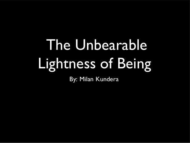The UnbearableLightness of Being     By: Milan Kundera