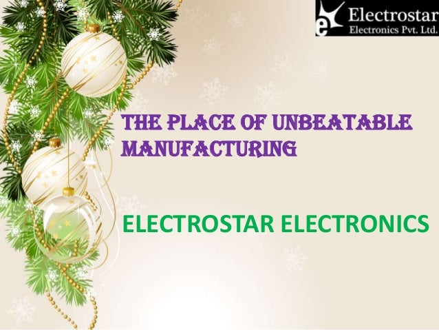 THE PLACE OF UNBEATABLE MANUFACTURING ELECTROSTAR ELECTRONICS