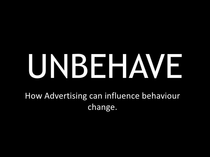 UNBEHAVEHow Advertising can influence behaviour               change.