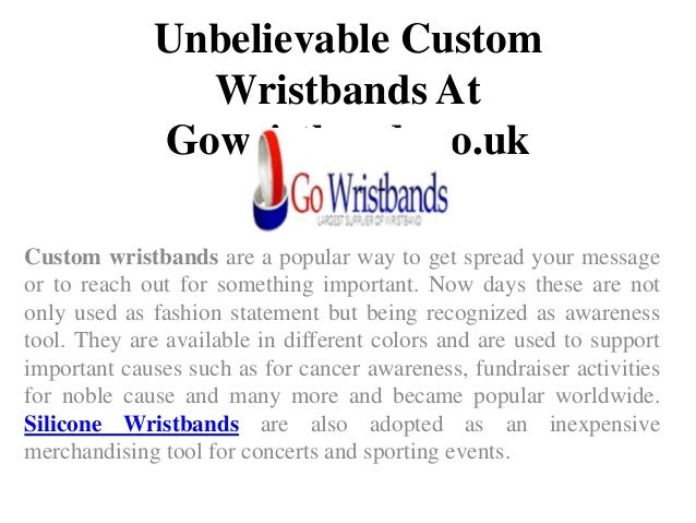 Unbelievable Custom Wristbands At Gowristbands.co.uk Custom wristbands are a popular way to get spread your message or to ...