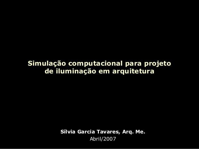 Simulação computacional para projeto de iluminação em arquitetura  Sílvia Garcia Tavares, Arq. Me. Abril/2007
