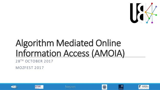 Algorithm Mediated Online Information Access (AMOIA) 28TH OCTOBER 2017 MOZFEST 2017