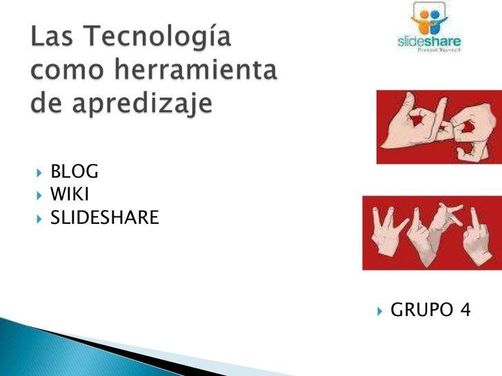 Las Tecnología como herramienta de apredizaje<br />BLOG<br />WIKI<br />SLIDESHARE<br />GRUPO 4<br />