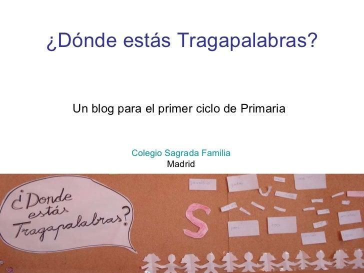Un blog para el primer ciclo de Primaria Colegio Sagrada Familia Madrid ¿Dónde estás Tragapalabras?