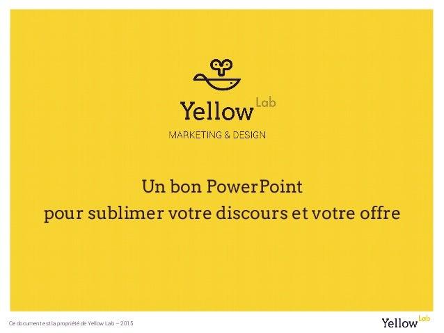 Ce document est la propriété de Yellow Lab – 2015 Un bon PowerPoint pour sublimer votre discours et votre offre