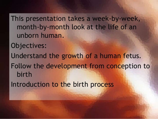 This presentation takes a week-by-week, month-by-month look at the life of an unborn human. Objectives: Understand the gro...