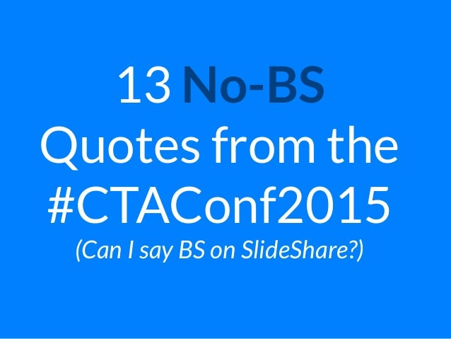 13 No-BS  Quotes from the #CTAConf2015 (Can I say BS on SlideShare?)