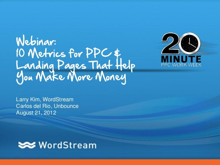 Webinar:10 Metrics for PPC &Landing Pages That HelpYou Make More MoneyLarry Kim, WordStreamCarlos del Rio, UnbounceAugust ...