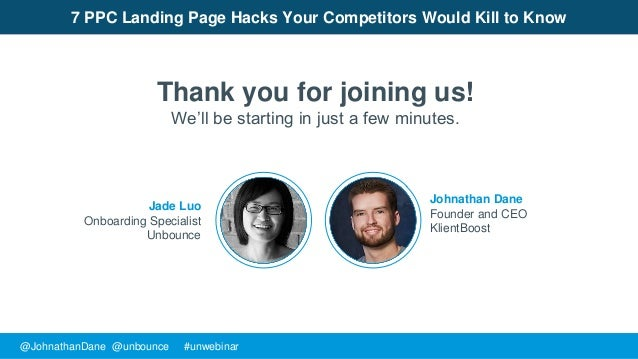 @JohnathanDane @unbounce #unwebinar Johnathan Dane Founder and CEO KlientBoost 7 PPC Landing Page Hacks Your Competitors W...