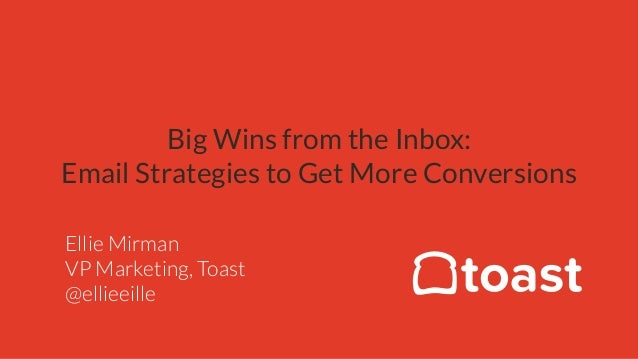Big Wins from the Inbox: Email Strategies to Get More Conversions Ellie Mirman VP Marketing, Toast @ellieeille