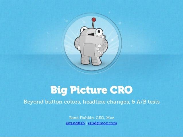 Big Picture CRO Beyond button colors, headline changes, & A/B tests Rand Fishkin, CEO, Moz @randfish | rand@moz.com