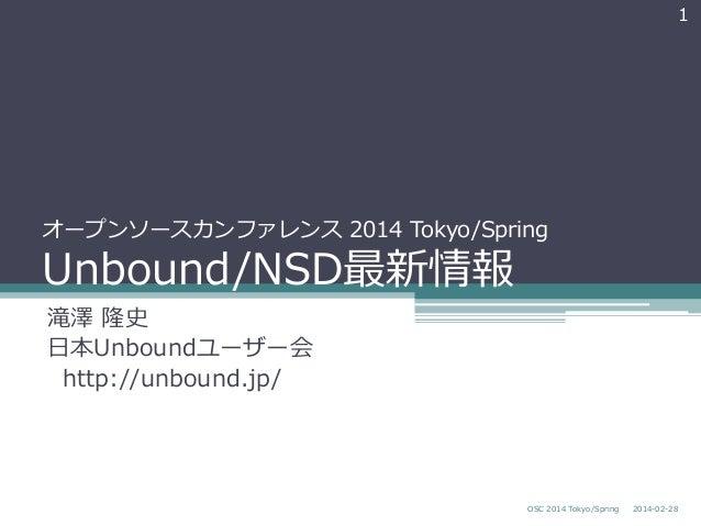 1  オープンソースカンファレンス 2014 Tokyo/Spring  Unbound/NSD最新情報 滝澤 隆史 ⽇日本Unboundユーザー会   http://unbound.jp/  OSC 2014 Tokyo/Spr...