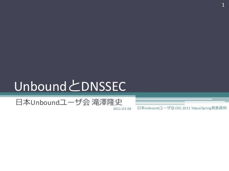 1UnboundとDNSSEC日本Unboundユーザ会 滝澤隆史                2011-03-04   日本Unboundユーザ会 OSC 2011 Tokyo/Spring発表資料