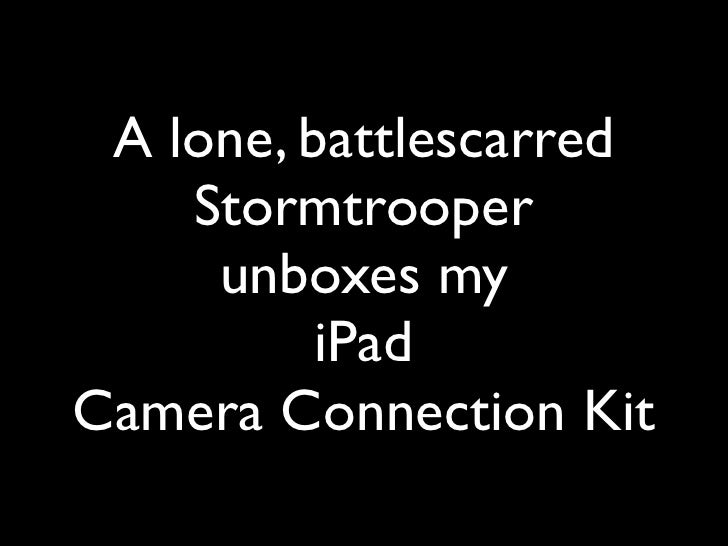 A lone, battlescarred     Stormtrooper      unboxes my           iPad Camera Connection Kit