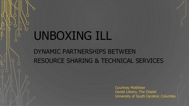 UNBOXING ILL DYNAMIC PARTNERSHIPS BETWEEN RESOURCE SHARING & TECHNICAL SERVICES Courtney McAllister Daniel Library, The Ci...