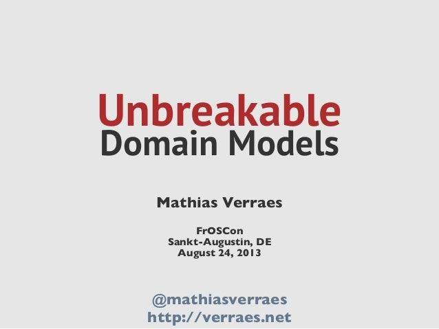 Unbreakable Domain Models Mathias Verraes FrOSCon Sankt-Augustin, DE August 24, 2013 @mathiasverraes http://verraes.net