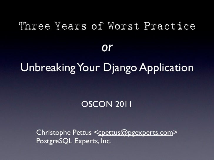 Three Years of Worst Practice                     orUnbreaking Your Django Application                OSCON 2011   Christo...