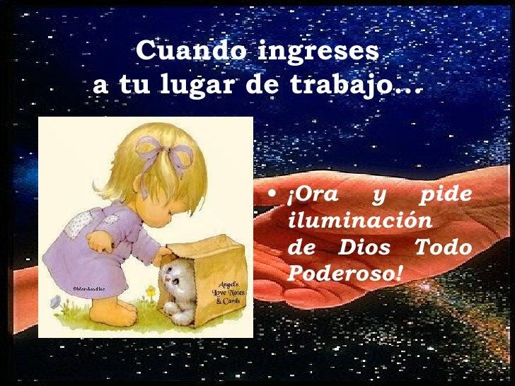Cuando ingreses a tu lugar de trabajo... <ul><li>¡Ora y pide iluminación  de Dios Todo Poderoso! </li></ul>