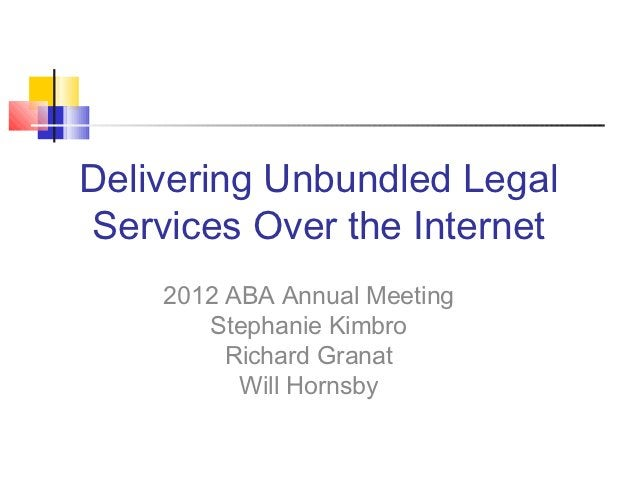 Delivering Unbundled LegalServices Over the Internet    2012 ABA Annual Meeting       Stephanie Kimbro         Richard Gra...