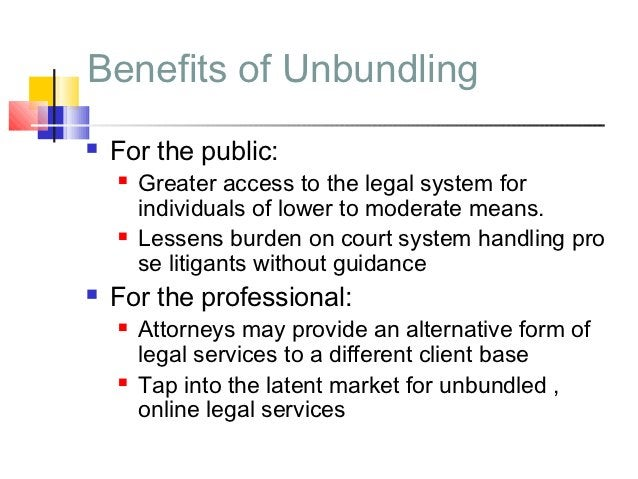 Benefits of Unbundling   For the public:       Greater access to the legal system for        individuals of lower to mod...