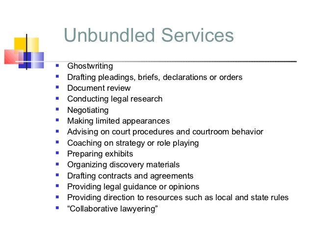 Unbundled Services   Ghostwriting   Drafting pleadings, briefs, declarations or orders   Document review   Conducting ...