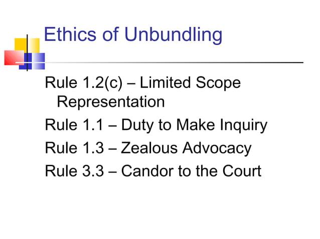 Ethics of UnbundlingRule 1.2(c) – Limited Scope RepresentationRule 1.1 – Duty to Make InquiryRule 1.3 – Zealous AdvocacyRu...