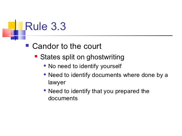 Rule 3.3   Candor to the court       States split on ghostwriting            No need to identify yourself            N...