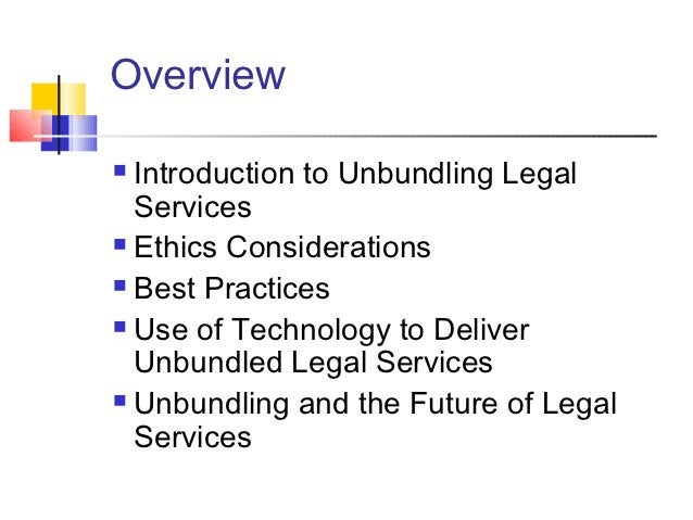 Overview Introduction to Unbundling Legal  Services Ethics Considerations Best Practices Use of Technology to Deliver ...
