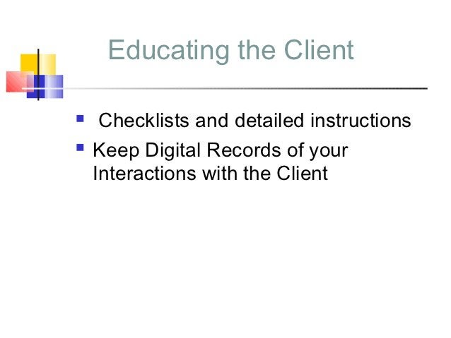 Educating the Client    Checklists and detailed instructions   Keep Digital Records of your    Interactions with the Cli...