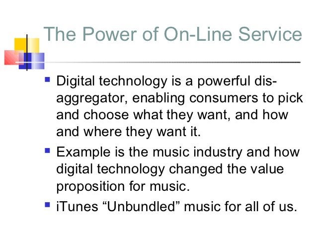 The Power of On-Line Service   Digital technology is a powerful dis-    aggregator, enabling consumers to pick    and cho...