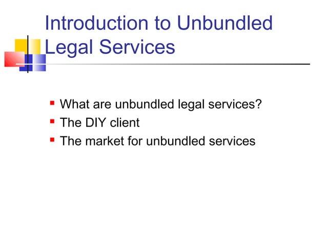 Introduction to UnbundledLegal Services   What are unbundled legal services?   The DIY client   The market for unbundle...