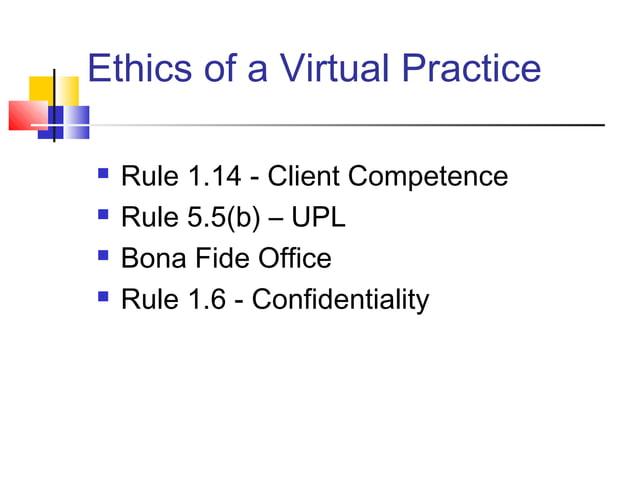 Ethics of a Virtual Practice   Rule 1.14 - Client Competence   Rule 5.5(b) – UPL   Bona Fide Office   Rule 1.6 - Confi...