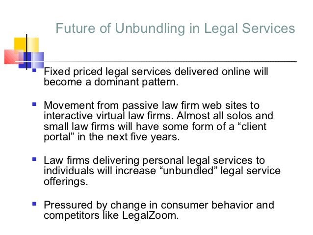 Future of Unbundling in Legal Services   Fixed priced legal services delivered online will    become a dominant pattern....