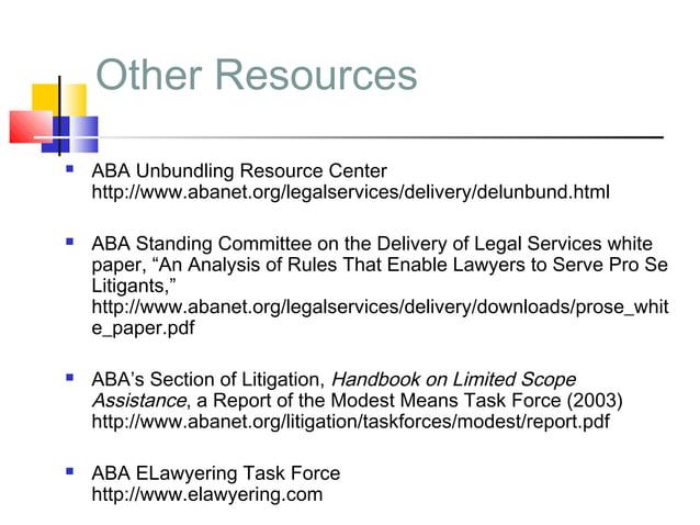 Other Resources   ABA Unbundling Resource Center    http://www.abanet.org/legalservices/delivery/delunbund.html   ABA St...