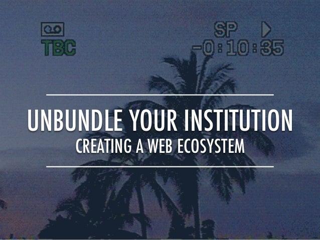 UNBUNDLE YOUR INSTITUTION CREATING A WEB ECOSYSTEM