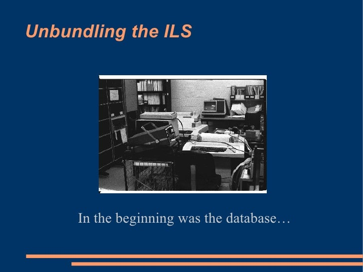Unbundling the ILS In the beginning was the database…