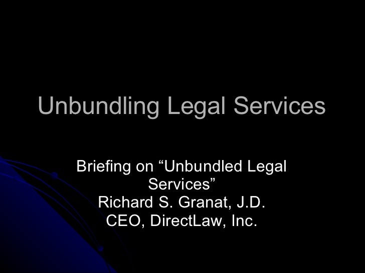 "Unbundling Legal Services <ul><li>Briefing on ""Unbundled Legal Services"" Richard S. Granat, J.D. CEO, DirectLaw, Inc. </li..."
