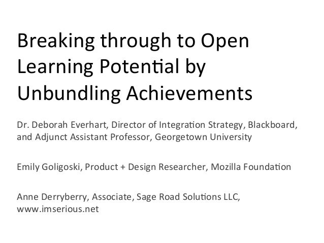 Breaking	   through	   to	   Open	    Learning	   Poten2al	   by	    Unbundling	   Achievements	    Dr.	   Deborah	   Ever...