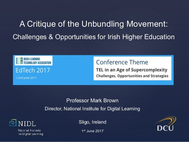 Professor Mark Brown Director, National Institute for Digital Learning A Critique of the Unbundling Movement: Challenges &...