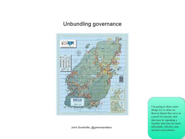 Unbundling governance John Dumbrille, @greensandbox I'm going to show some things we've done on Bowen Island that serve as...